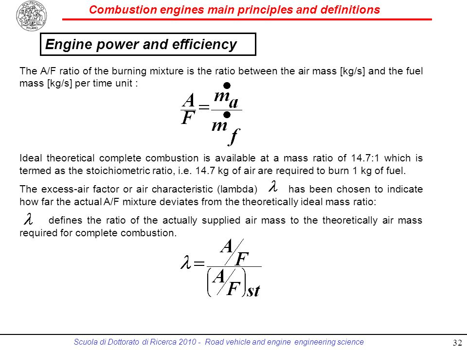 Combustion engines main principles and definitions Scuola di Dottorato di Ricerca 2010 - Road vehicle and engine engineering science The A/F ratio of the burning mixture is the ratio between the air mass [kg/s] and the fuel mass [kg/s] per time unit : Ideal theoretical complete combustion is available at a mass ratio of 14.7:1 which is termed as the stoichiometric ratio, i.e.