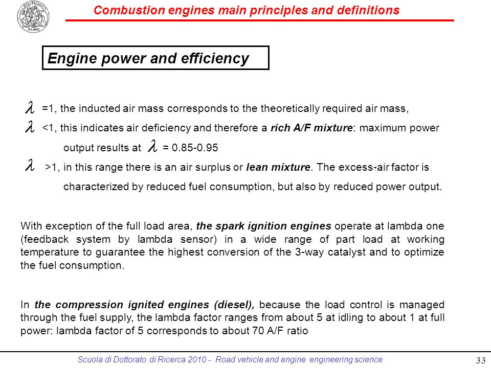 Combustion engines main principles and definitions Scuola di Dottorato di Ricerca 2010 - Road vehicle and engine engineering science =1, the inducted air mass corresponds to the theoretically required air mass, <1, this indicates air deficiency and therefore a rich A/F mixture: maximum power output results at = 0.85-0.95 >1, in this range there is an air surplus or lean mixture.