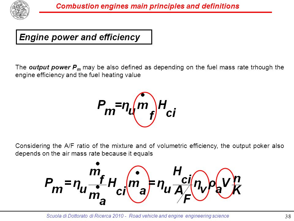 Combustion engines main principles and definitions Scuola di Dottorato di Ricerca 2010 - Road vehicle and engine engineering science The output power P m may be also defined as depending on the fuel mass rate trhough the engine efficiency and the fuel heating value Considering the A/F ratio of the mixture and of volumetric efficiency, the output poker also depends on the air mass rate because it equals 38 Engine power and efficiency