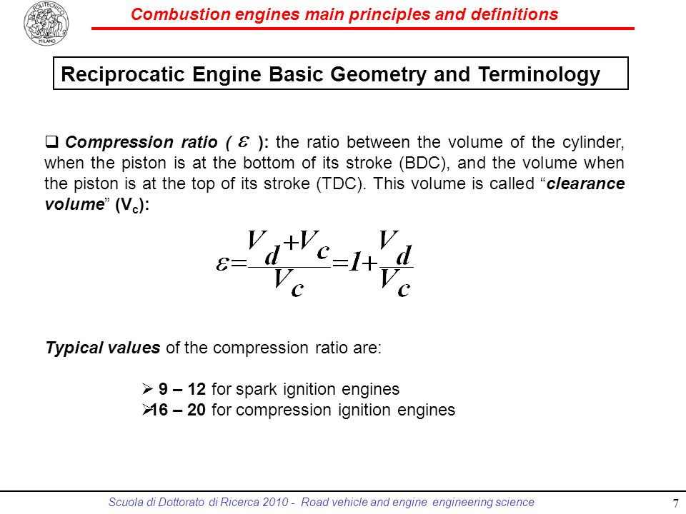 Combustion engines main principles and definitions Scuola di Dottorato di Ricerca 2010 - Road vehicle and engine engineering science Compression ratio ( ): the ratio between the volume of the cylinder, when the piston is at the bottom of its stroke (BDC), and the volume when the piston is at the top of its stroke (TDC).