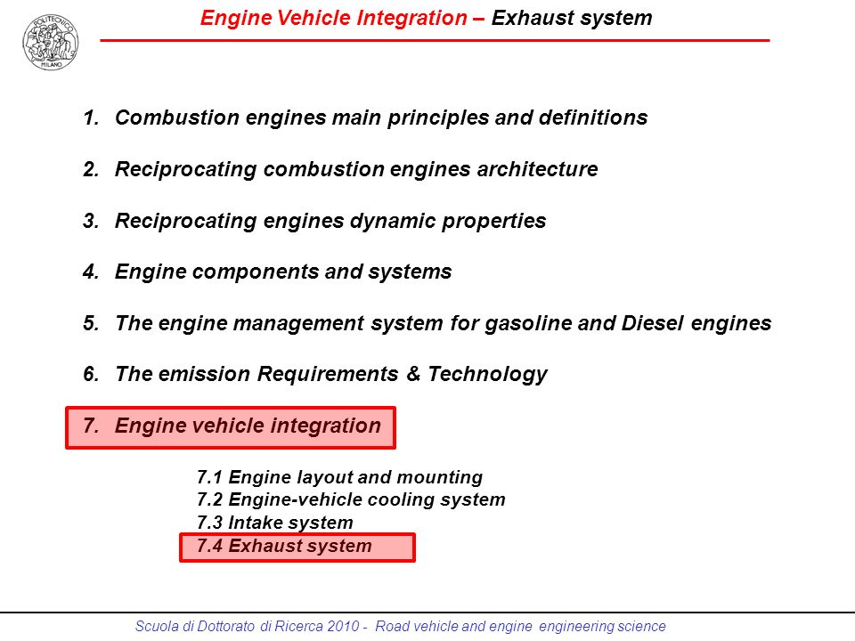 Engine Vehicle Integration – Exhaust system Scuola di Dottorato di Ricerca 2010 - Road vehicle and engine engineering science 1.Combustion engines main principles and definitions 2.Reciprocating combustion engines architecture 3.Reciprocating engines dynamic properties 4.Engine components and systems 5.The engine management system for gasoline and Diesel engines 6.The emission Requirements & Technology 7.Engine vehicle integration 7.1 Engine layout and mounting 7.2 Engine-vehicle cooling system 7.3 Intake system 7.4 Exhaust system