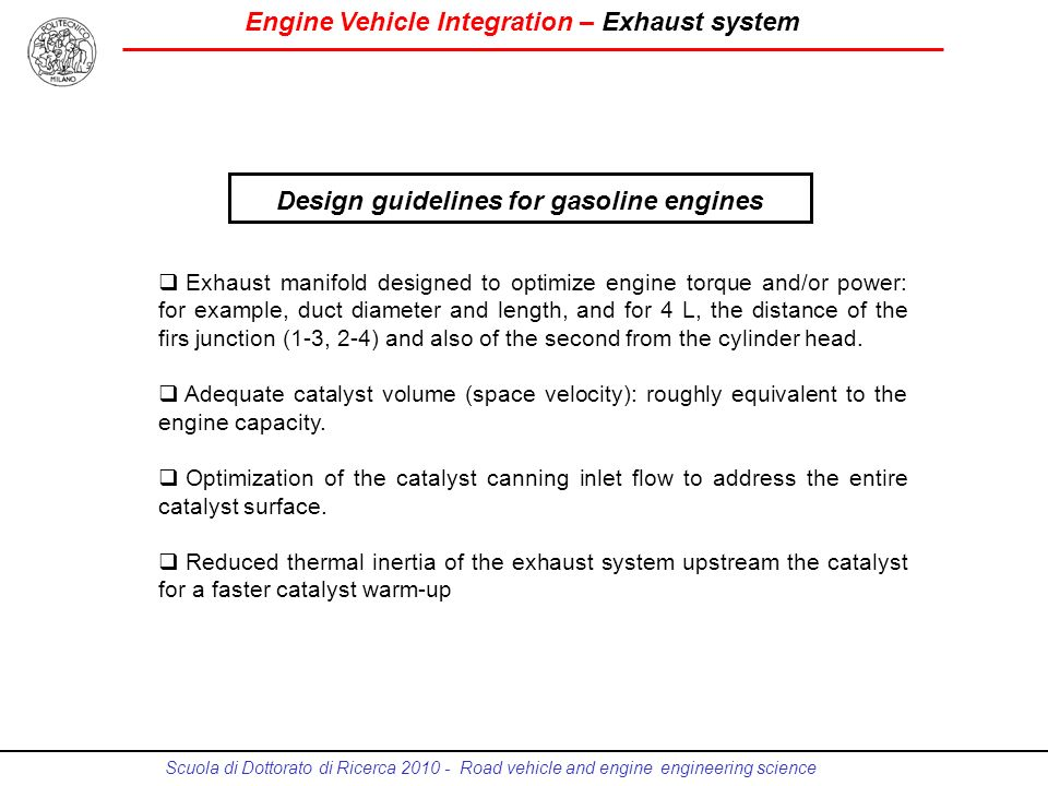 Engine Vehicle Integration – Exhaust system Scuola di Dottorato di Ricerca 2010 - Road vehicle and engine engineering science Design guidelines for gasoline engines Exhaust manifold designed to optimize engine torque and/or power: for example, duct diameter and length, and for 4 L, the distance of the firs junction (1-3, 2-4) and also of the second from the cylinder head.