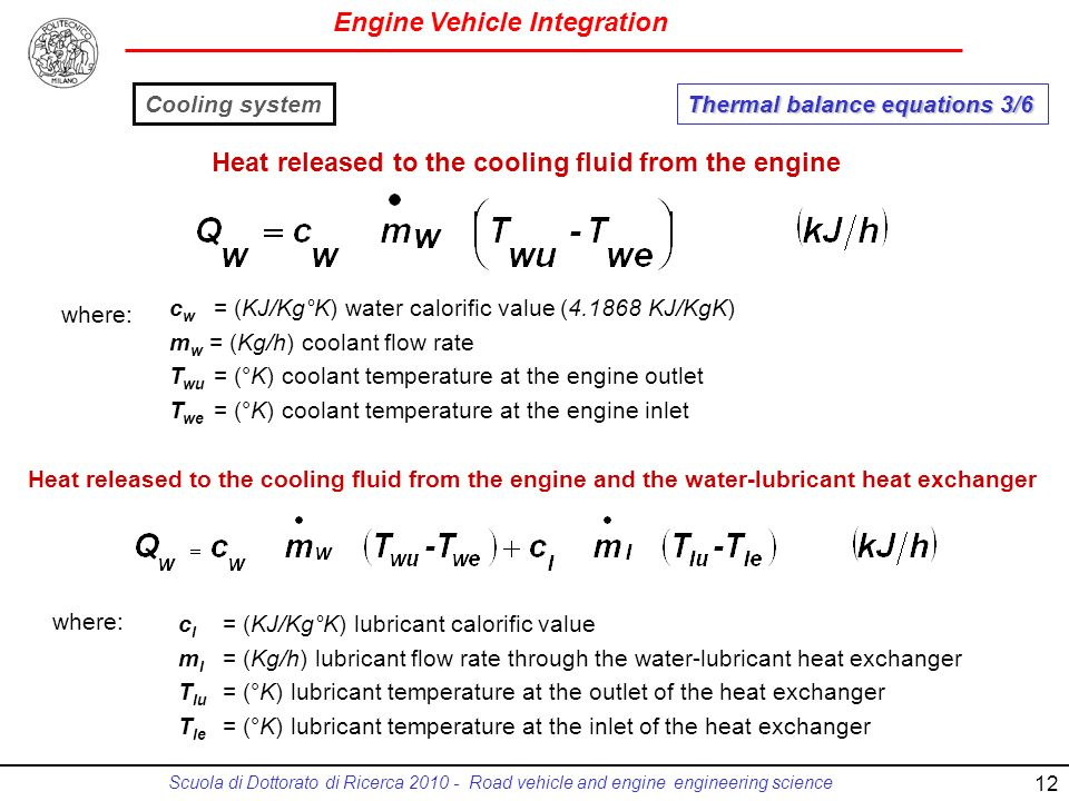 Engine Vehicle Integration Scuola di Dottorato di Ricerca 2010 - Road vehicle and engine engineering science c w = (KJ/Kg°K) water calorific value (4.1868 KJ/KgK) m w = (Kg/h) coolant flow rate T wu = (°K) coolant temperature at the engine outlet T we = (°K) coolant temperature at the engine inlet c l = (KJ/Kg°K) lubricant calorific value m l = (Kg/h) lubricant flow rate through the water-lubricant heat exchanger T lu = (°K) lubricant temperature at the outlet of the heat exchanger T le = (°K) lubricant temperature at the inlet of the heat exchanger where: Heat released to the cooling fluid from the engine where: Heat released to the cooling fluid from the engine and the water-lubricant heat exchanger Thermal balance equations 3/6 Cooling system 12