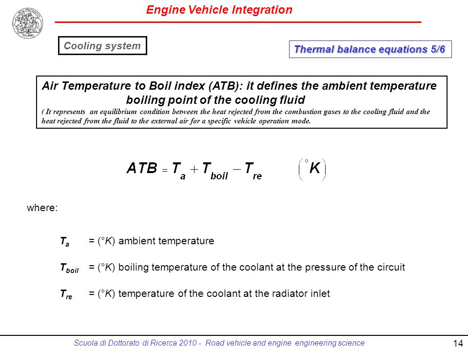 Engine Vehicle Integration Scuola di Dottorato di Ricerca 2010 - Road vehicle and engine engineering science T a = (°K) ambient temperature T boil = (°K) boiling temperature of the coolant at the pressure of the circuit T re = (°K) temperature of the coolant at the radiator inlet Air Temperature to Boil index (ATB): it defines the ambient temperature boiling point of the cooling fluid ( It represents an equilibrium condition between the heat rejected from the combustion gases to the cooling fluid and the heat rejected from the fluid to the external air for a specific vehicle operation mode.