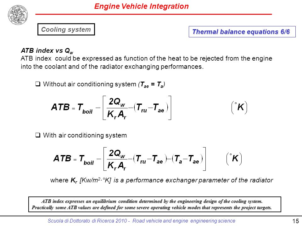 Engine Vehicle Integration Scuola di Dottorato di Ricerca 2010 - Road vehicle and engine engineering science ATB index vs Q w ATB index could be expressed as function of the heat to be rejected from the engine into the coolant and of the radiator exchanging performances.