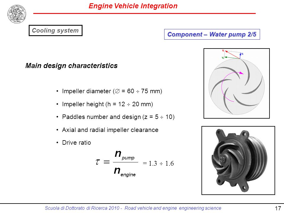 Engine Vehicle Integration Scuola di Dottorato di Ricerca 2010 - Road vehicle and engine engineering science Impeller diameter ( = 60 75 mm) Impeller height (h = 12 20 mm) Paddles number and design (z = 5 10) Axial and radial impeller clearance Drive ratio = 1.3 1.6 Main design characteristics Component – Water pump 2/5 Cooling system 17
