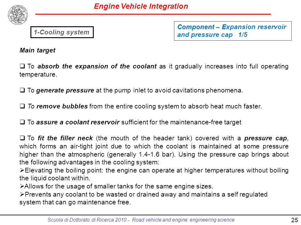 Engine Vehicle Integration Scuola di Dottorato di Ricerca 2010 - Road vehicle and engine engineering science 25 Main target To absorb the expansion of the coolant as it gradually increases into full operating temperature.