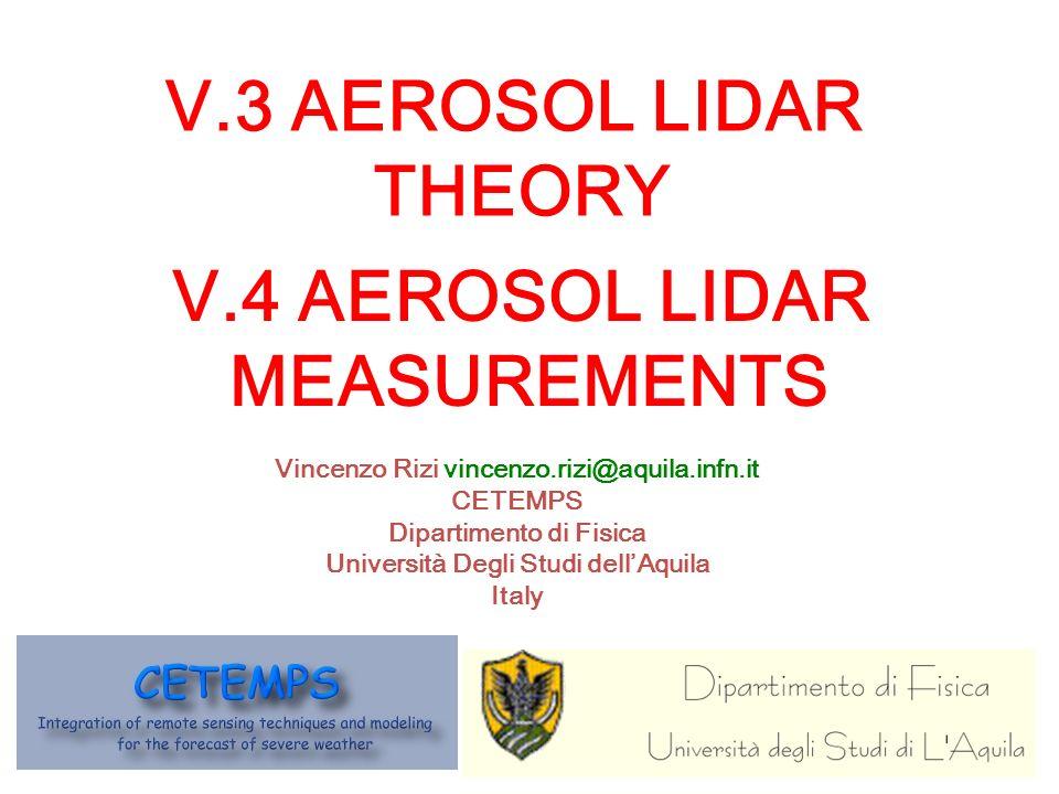 V.4 AEROSOL LIDAR MEASUREMENTS Vincenzo Rizi vincenzo.rizi@aquila.infn.it CETEMPS Dipartimento di Fisica Università Degli Studi dellAquila Italy V.3 AEROSOL LIDAR THEORY