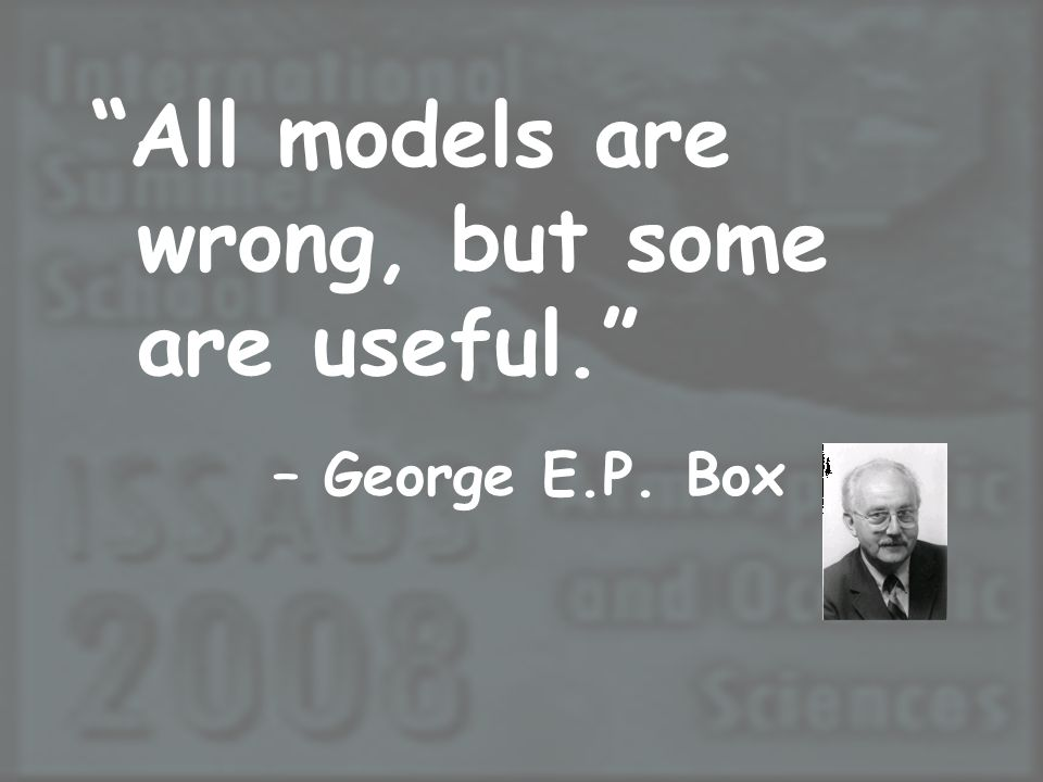 All models are wrong, but some are useful. – George E.P. Box