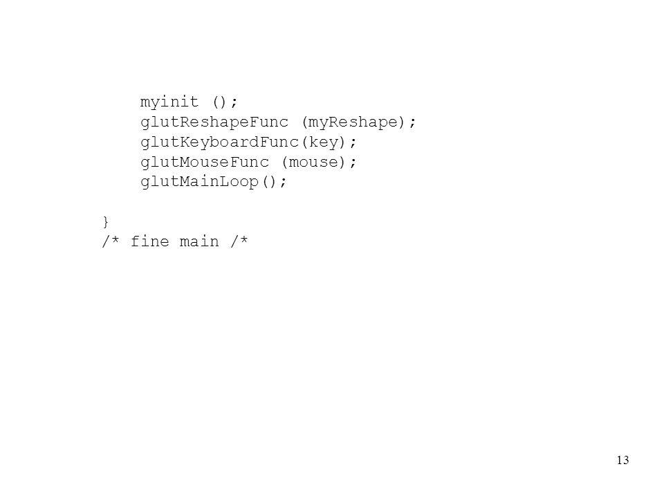 13 myinit (); glutReshapeFunc (myReshape); glutKeyboardFunc(key); glutMouseFunc (mouse); glutMainLoop(); } /* fine main /*