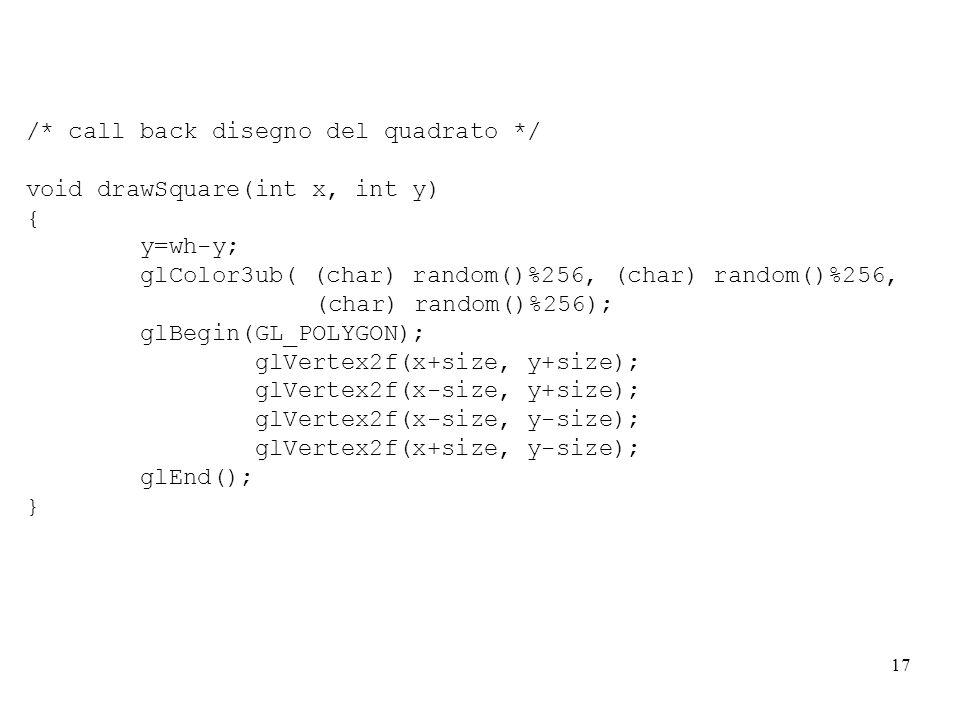 17 /* call back disegno del quadrato */ void drawSquare(int x, int y) { y=wh-y; glColor3ub( (char) random()%256, (char) random()%256, (char) random()%256); glBegin(GL_POLYGON); glVertex2f(x+size, y+size); glVertex2f(x-size, y+size); glVertex2f(x-size, y-size); glVertex2f(x+size, y-size); glEnd(); }