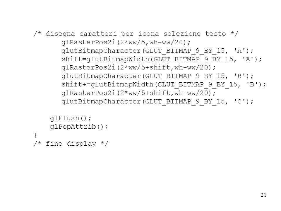 21 /* disegna caratteri per icona selezione testo */ glRasterPos2i(2*ww/5,wh-ww/20); glutBitmapCharacter(GLUT_BITMAP_9_BY_15, A ); shift=glutBitmapWidth(GLUT_BITMAP_9_BY_15, A ); glRasterPos2i(2*ww/5+shift,wh-ww/20); glutBitmapCharacter(GLUT_BITMAP_9_BY_15, B ); shift+=glutBitmapWidth(GLUT_BITMAP_9_BY_15, B ); glRasterPos2i(2*ww/5+shift,wh-ww/20); glutBitmapCharacter(GLUT_BITMAP_9_BY_15, C ); glFlush(); glPopAttrib(); } /* fine display */