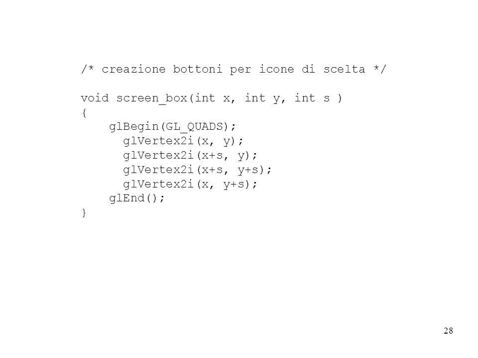 28 /* creazione bottoni per icone di scelta */ void screen_box(int x, int y, int s ) { glBegin(GL_QUADS); glVertex2i(x, y); glVertex2i(x+s, y); glVertex2i(x+s, y+s); glVertex2i(x, y+s); glEnd(); }