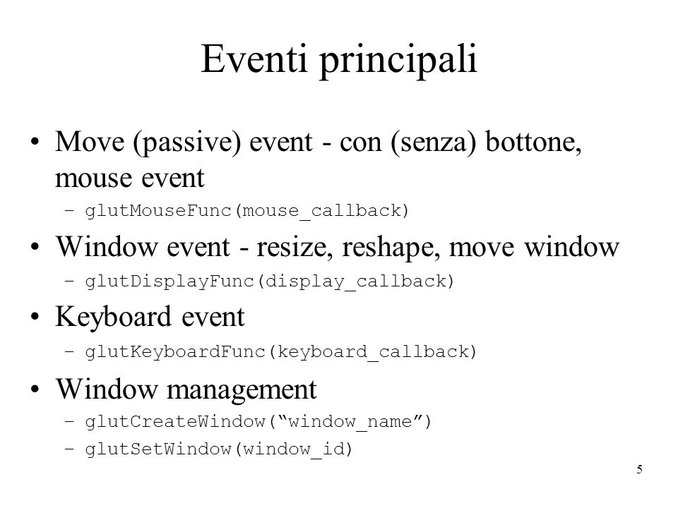 5 Eventi principali Move (passive) event - con (senza) bottone, mouse event –glutMouseFunc(mouse_callback) Window event - resize, reshape, move window –glutDisplayFunc(display_callback) Keyboard event –glutKeyboardFunc(keyboard_callback) Window management –glutCreateWindow(window_name) –glutSetWindow(window_id)