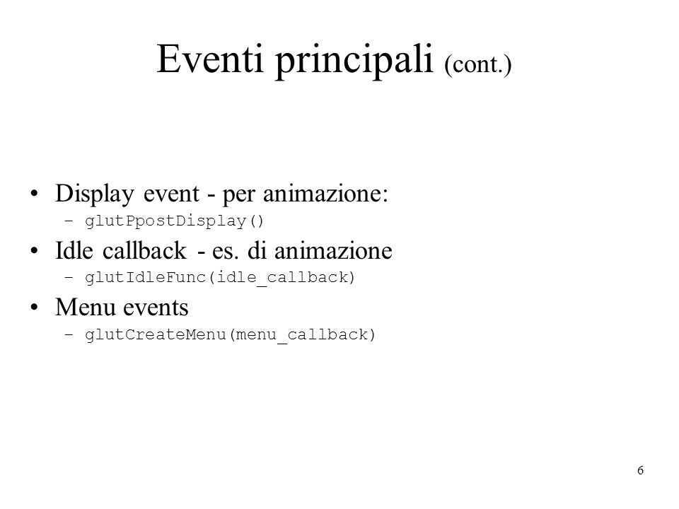 6 Eventi principali (cont.) Display event - per animazione: –glutPpostDisplay() Idle callback - es.