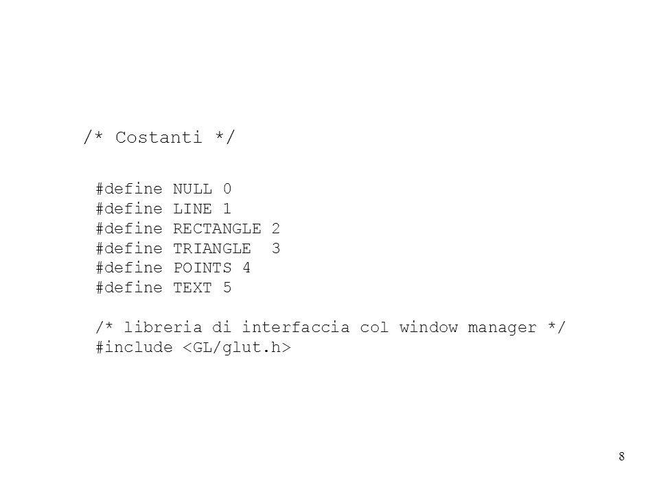 8 #define NULL 0 #define LINE 1 #define RECTANGLE 2 #define TRIANGLE 3 #define POINTS 4 #define TEXT 5 /* libreria di interfaccia col window manager */ #include /* Costanti */