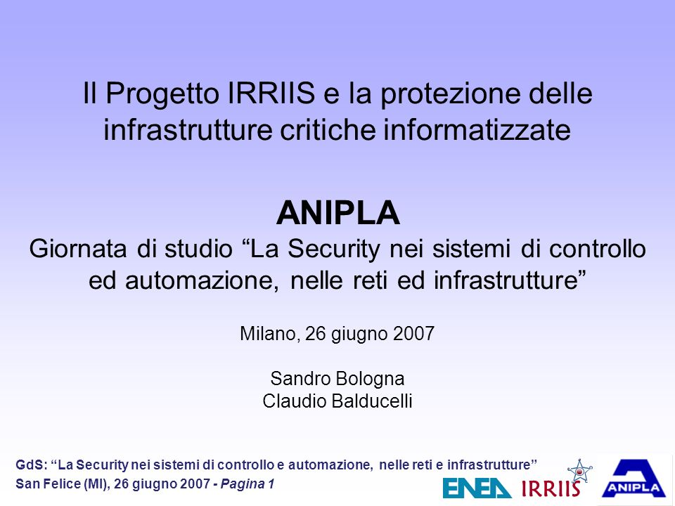 IRRIIS GdS: La Security nei sistemi di controllo e automazione, nelle reti e infrastrutture San Felice (MI), 26 giugno 2007 - Pagina 2 IRRIIS Focus Information and Communication Technology (ICT) underpins all LCCIs (Inter-)Dependencies between LCCIs are not well understood up to now Danger of cascading, escalating or common cause failures Dependencies / Interdependencies