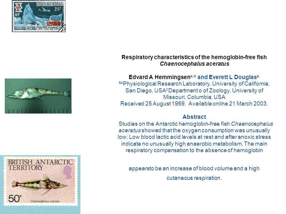 Respiratory characteristics of the hemoglobin-free fish Chaenocephalus aceratus Edvard A Hemmingsen a, b and Everett L Douglas a, ba Physiological Research Laboratory, University of California, San Diego, USA b Department o of Zoology, University of Missouri, Columbia, USA Received 25 August 1969.