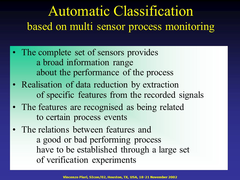 Vincenzo Piuri, SIcon/02, Houston, TX, USA, 18-21 November 2002 Automatic Classification based on multi sensor process monitoring The complete set of sensors provides a broad information range about the performance of the process Realisation of data reduction by extraction of specific features from the recorded signals The features are recognised as being related to certain process events The relations between features and a good or bad performing process have to be established through a large set of verification experiments