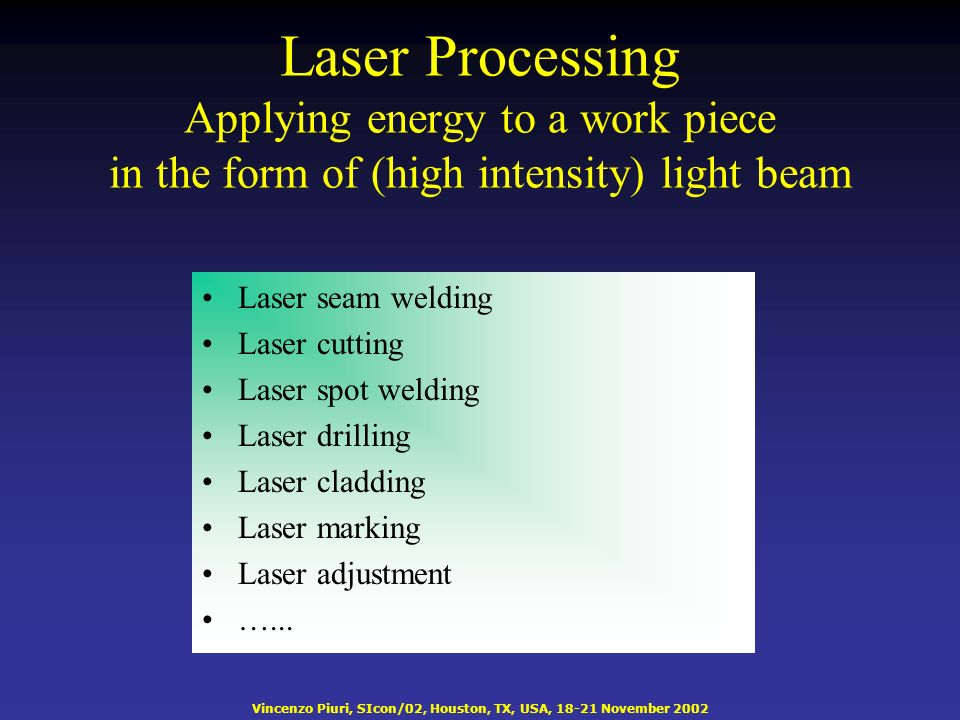 Vincenzo Piuri, SIcon/02, Houston, TX, USA, 18-21 November 2002 Laser Processing Applying energy to a work piece in the form of (high intensity) light beam Laser seam welding Laser cutting Laser spot welding Laser drilling Laser cladding Laser marking Laser adjustment …...