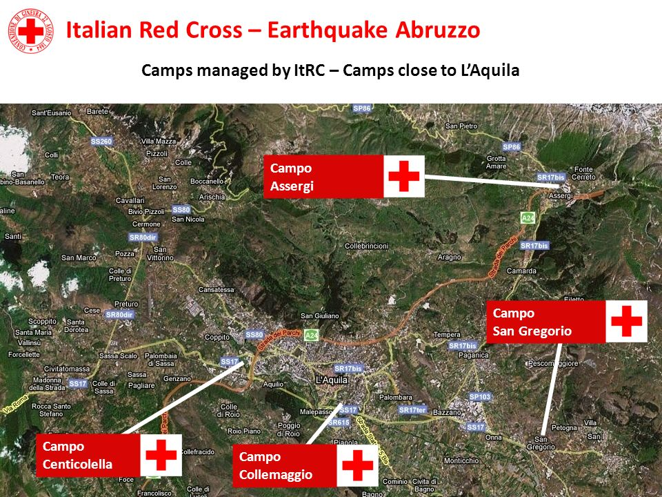 Italian Red Cross – Earthquake Abruzzo Camps managed by ItRC – Camps close to LAquila Campo Centicolella Campo Collemaggio Campo San Gregorio Campo As