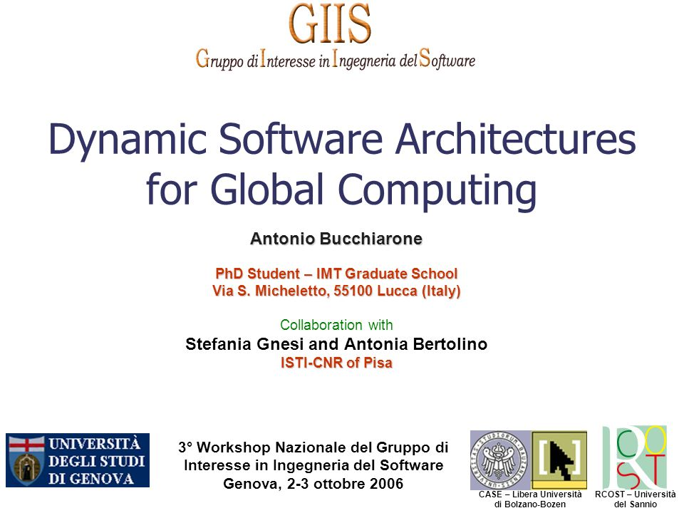 3° Workshop Nazionale del Gruppo di Interesse in Ingegneria del Software Genova, 2-3 ottobre 2006 CASE – Libera Università di Bolzano-Bozen RCOST – Università del Sannio Dynamic Software Architectures for Global Computing Antonio Bucchiarone PhD Student – IMT Graduate School Via S.