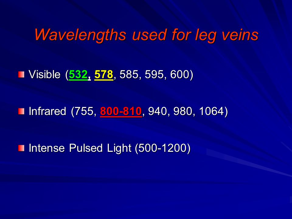 Wavelengths used for leg veins Visible (532, 578, 585, 595, 600) Infrared (755, 800-810, 940, 980, 1064) Intense Pulsed Light (500-1200)