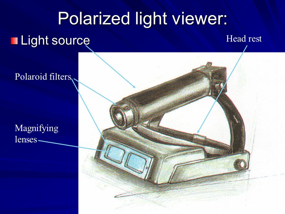 Polarized light viewer: Light source Polaroid filters Magnifying lenses Head rest