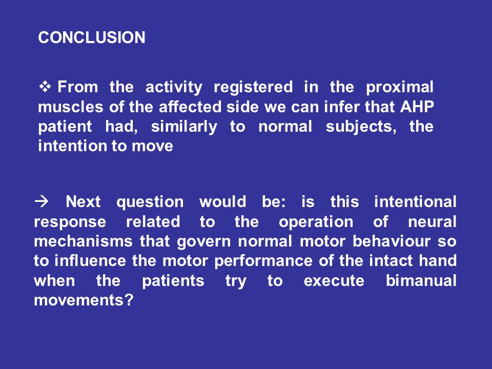 CONCLUSION From the activity registered in the proximal muscles of the affected side we can infer that AHP patient had, similarly to normal subjects, the intention to move Next question would be: is this intentional response related to the operation of neural mechanisms that govern normal motor behaviour so to influence the motor performance of the intact hand when the patients try to execute bimanual movements