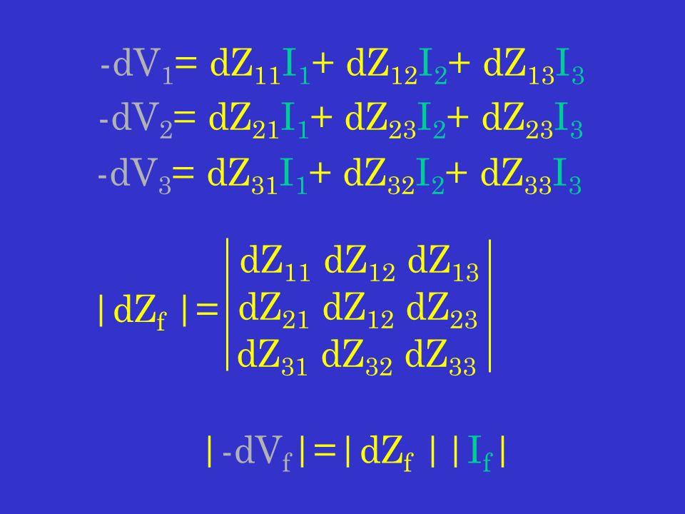 -dV 1 = dZ 11 I 1 + dZ 12 I 2 + dZ 13 I 3 -dV 2 = dZ 21 I 1 + dZ 23 I 2 + dZ 23 I 3 -dV 3 = dZ 31 I 1 + dZ 32 I 2 + dZ 33 I 3 |dZ f |= dZ 11 dZ 12 dZ 13 dZ 21 dZ 12 dZ 23 dZ 31 dZ 32 dZ 33 |-dV f |=|dZ f ||I f |