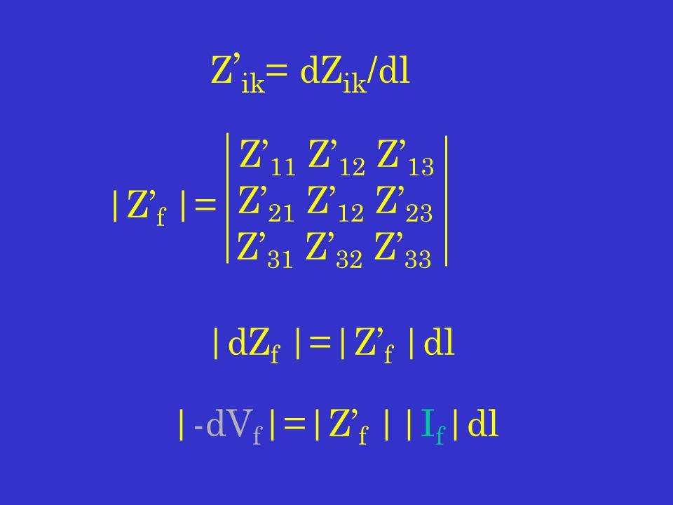 Z 11 Z 12 Z 13 Z 21 Z 12 Z 23 Z 31 Z 32 Z 33 Z ik = dZ ik /dl |Z f |= |dZ f |=|Z f |dl |-dV f |=|Z f ||I f |dl