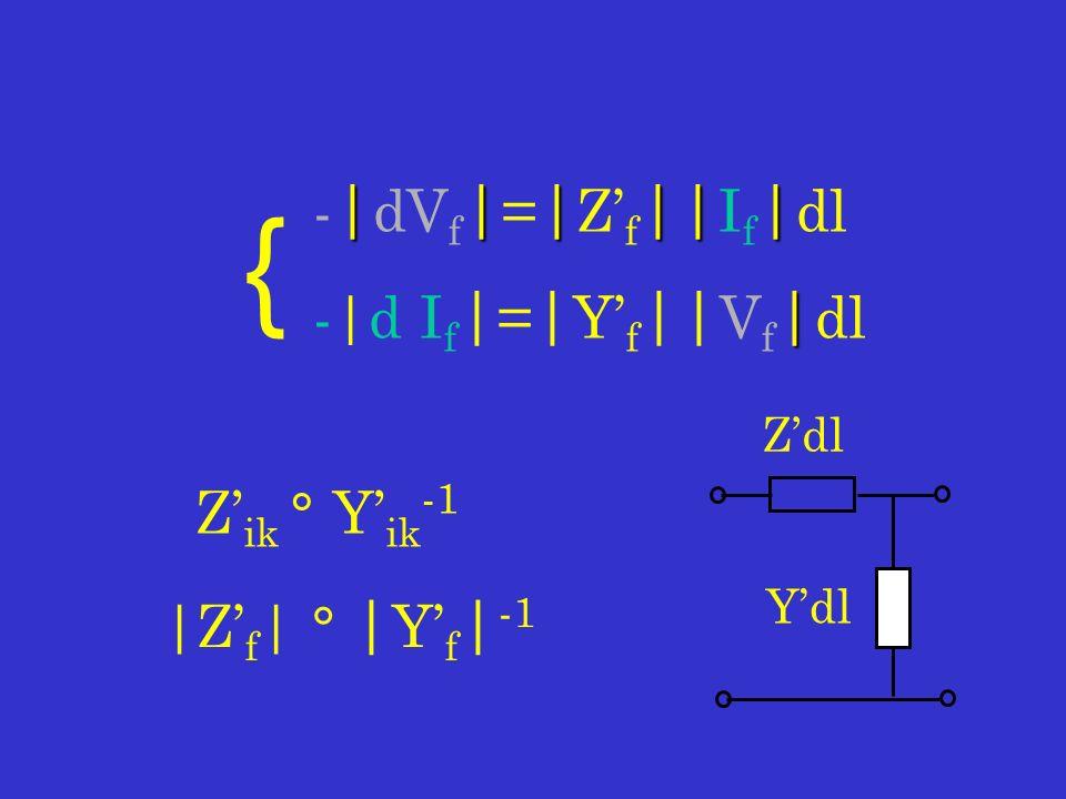 Z ik ° Y ik -1 |||||| - | dV f | = | Z f || I f | dl | -|d I f | = | Y f || V f | dl { |Z f | ° | Y f | -1 Zdl Ydl