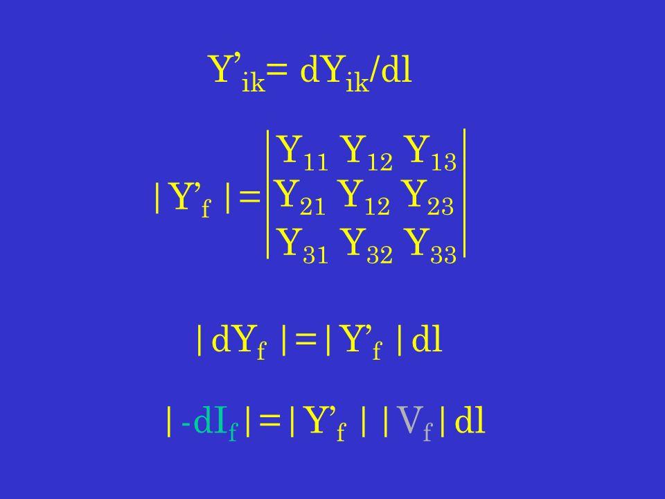 Y 11 Y 12 Y 13 Y 21 Y 12 Y 23 Y 31 Y 32 Y 33 Y ik = dY ik /dl |Y f |= |dY f |=|Y f |dl |-dI f |=|Y f ||V f |dl