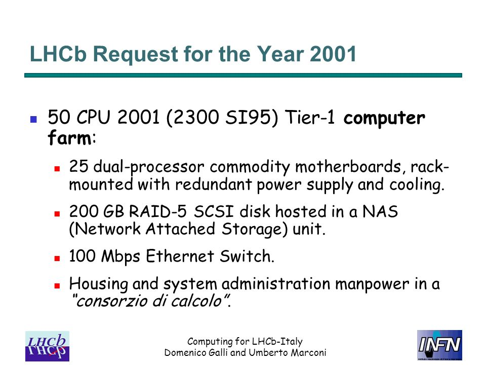 Computing for LHCb-Italy Domenico Galli and Umberto Marconi LHCb Request for the Year 2001 50 CPU 2001 (2300 SI95) Tier-1 computer farm: 25 dual-processor commodity motherboards, rack- mounted with redundant power supply and cooling.