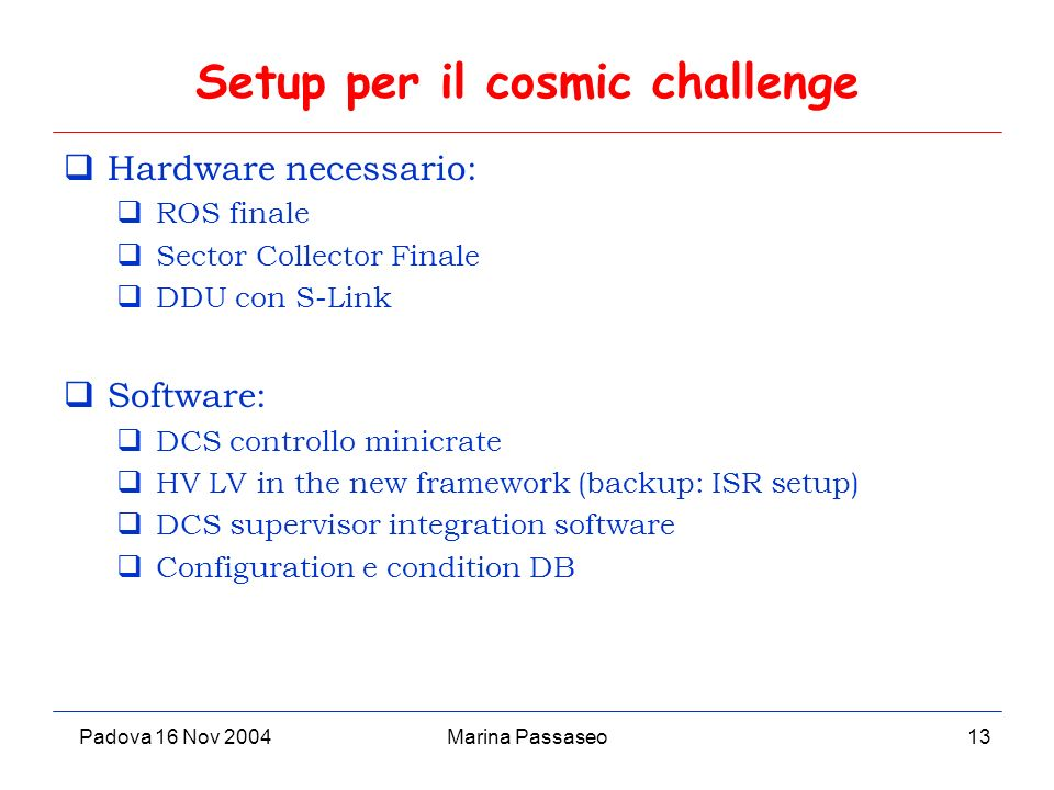 Padova 16 Nov 2004Marina Passaseo13 Setup per il cosmic challenge Hardware necessario: ROS finale Sector Collector Finale DDU con S-Link Software: DCS controllo minicrate HV LV in the new framework (backup: ISR setup) DCS supervisor integration software Configuration e condition DB