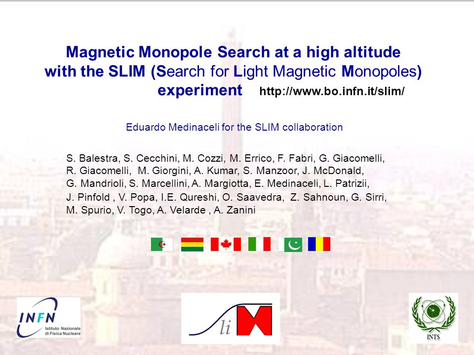 Magnetic Monopole Search at a high altitude with the SLIM (Search for Light Magnetic Monopoles) experiment http://www.bo.infn.it/slim/ Eduardo Medinaceli for the SLIM collaboration S.