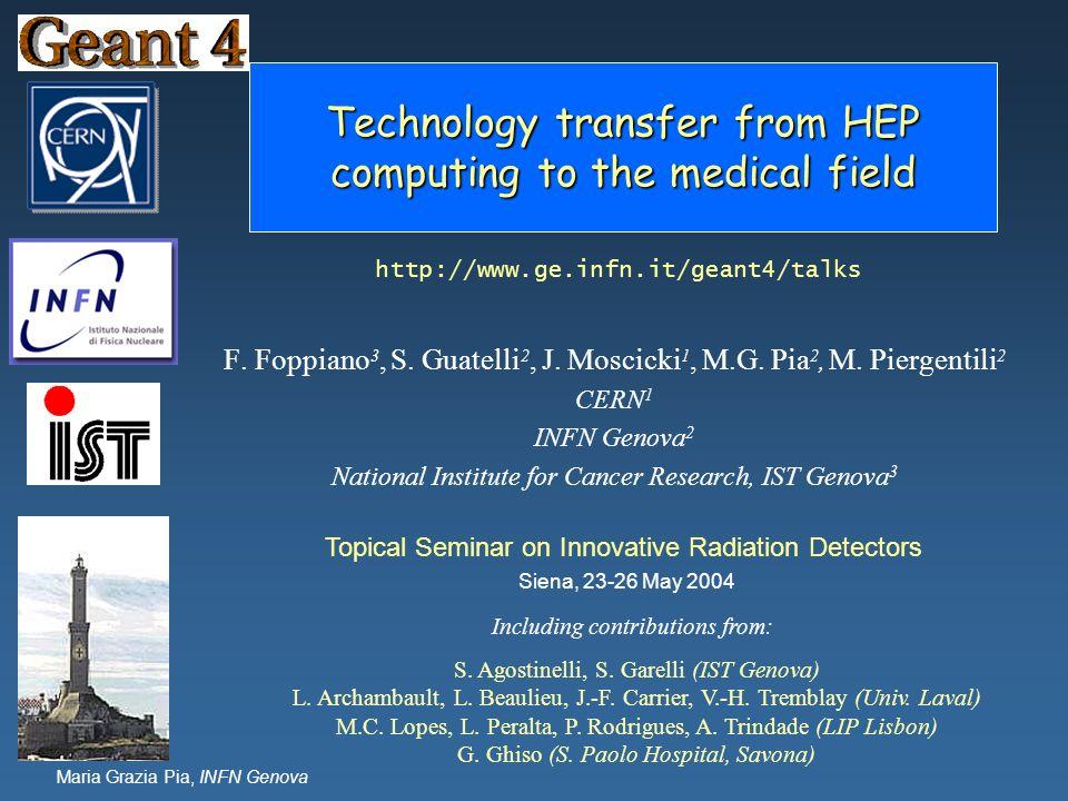 Maria Grazia Pia, INFN Genova Technology transfer from HEP computing to the medical field F. Foppiano 3, S. Guatelli 2, J. Moscicki 1, M.G. Pia 2, M.