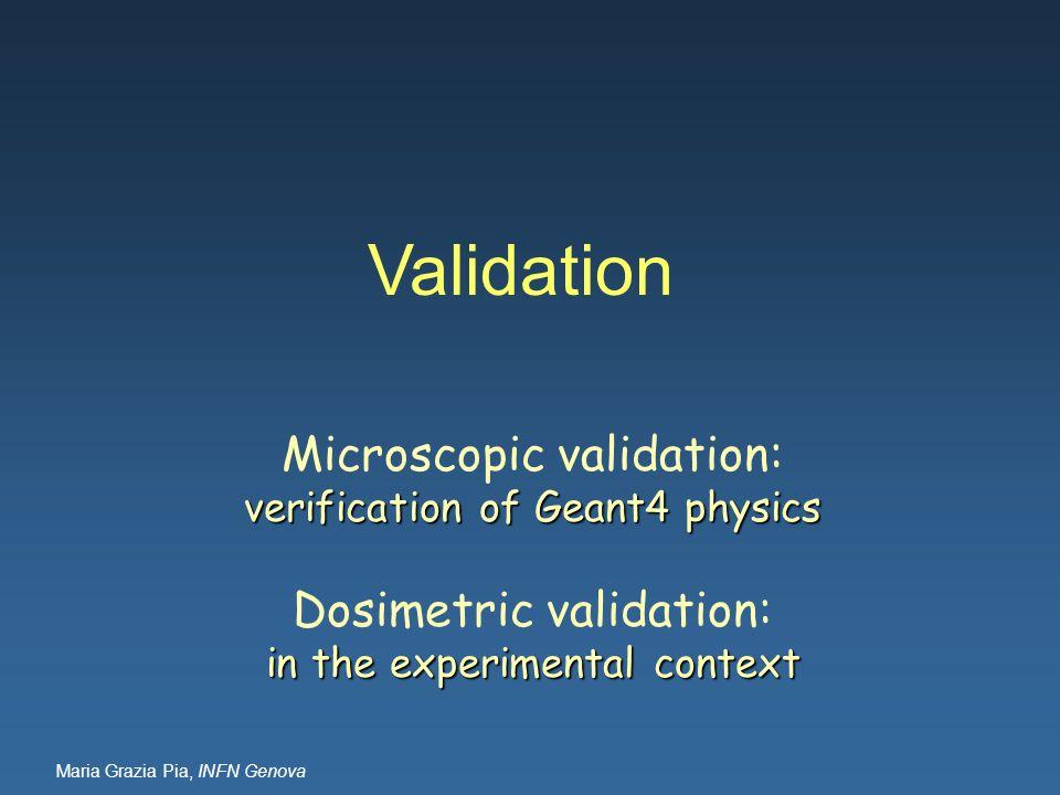 Maria Grazia Pia, INFN Genova Validation Microscopic validation: verification of Geant4 physics Dosimetric validation: in the experimental context