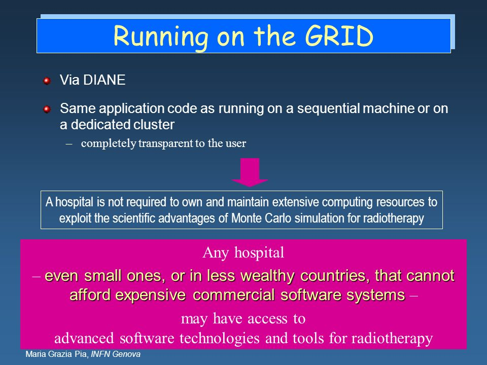 Maria Grazia Pia, INFN Genova Running on the GRID Via DIANE Same application code as running on a sequential machine or on a dedicated cluster –comple
