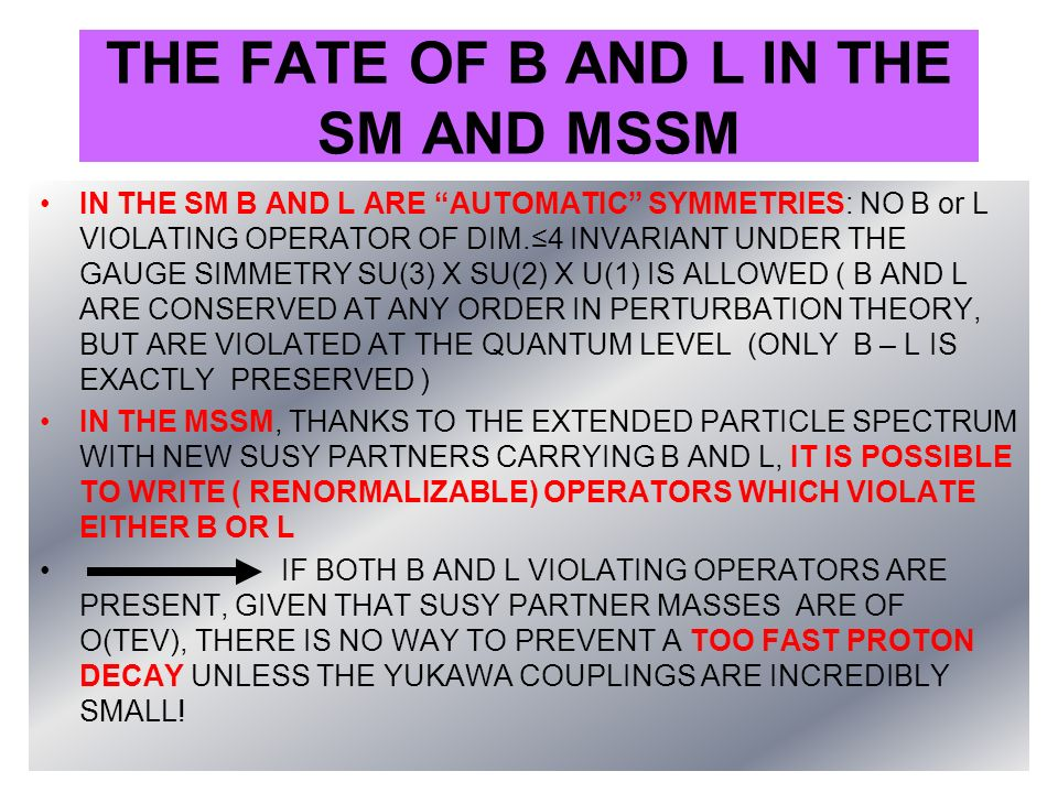 THE FATE OF B AND L IN THE SM AND MSSM IN THE SM B AND L ARE AUTOMATIC SYMMETRIES: NO B or L VIOLATING OPERATOR OF DIM.4 INVARIANT UNDER THE GAUGE SIM