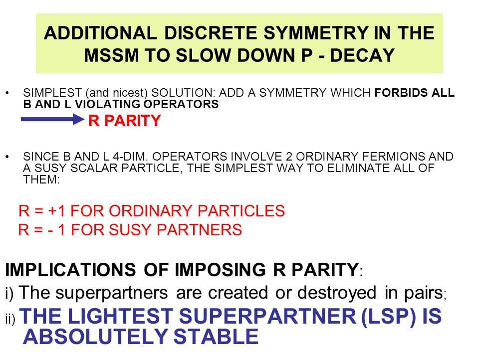 ADDITIONAL DISCRETE SYMMETRY IN THE MSSM TO SLOW DOWN P - DECAY SIMPLEST (and nicest) SOLUTION: ADD A SYMMETRY WHICH FORBIDS ALL B AND L VIOLATING OPE