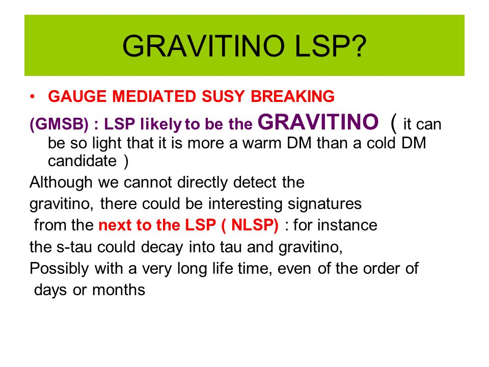 GRAVITINO LSP? GAUGE MEDIATED SUSY BREAKING (GMSB) : LSP likely to be the GRAVITINO ( it can be so light that it is more a warm DM than a cold DM cand
