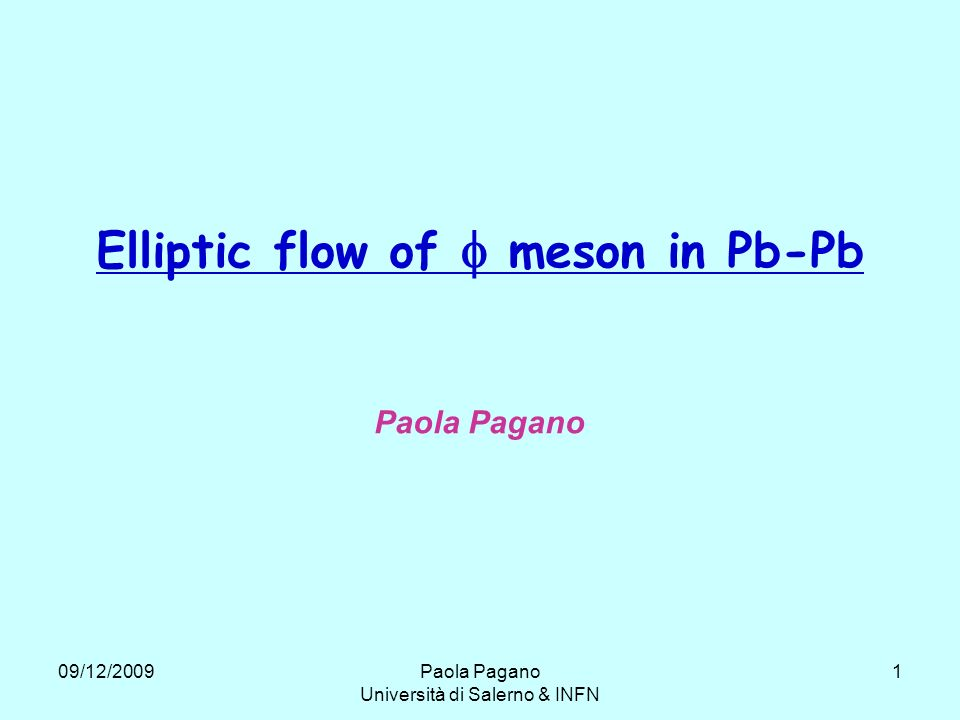 09/12/2009Paola Pagano Università di Salerno & INFN 2 Elliptic flow x z y participants spectators The flow is a collective motion of the particles produced in the ultrarelativistic nuclear reaction.
