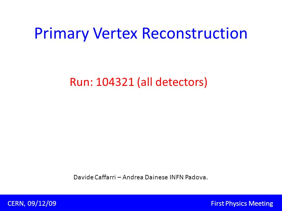 Primary Vertex Reconstruction Run: (all detectors) Padova, 09/11/09 Corso di dottorato XXIV ciclo Davide Caffarri CERN, 09/12/09 First Physics Meeting Davide Caffarri – Andrea Dainese INFN Padova.