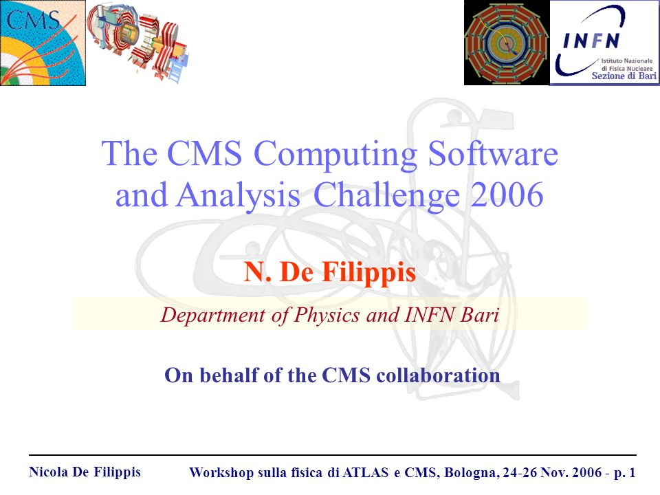 Nicola De Filippis Workshop sulla fisica di ATLAS e CMS, Bologna, 24-26 Nov. 2006 - p. 1 The CMS Computing Software and Analysis Challenge 2006 Depart