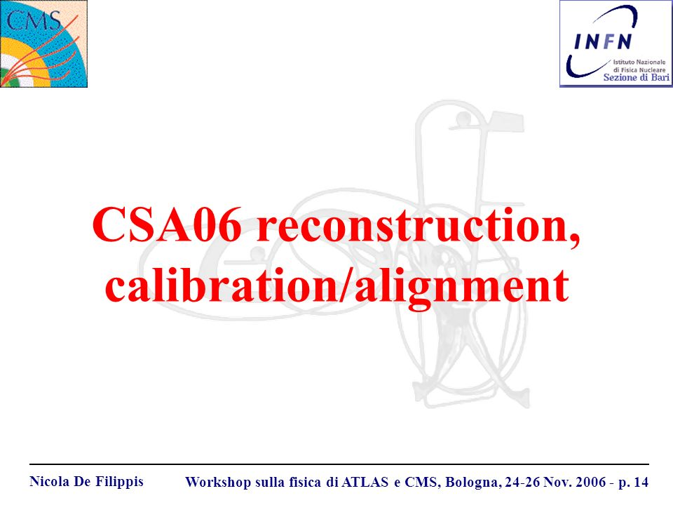 Nicola De Filippis Workshop sulla fisica di ATLAS e CMS, Bologna, 24-26 Nov. 2006 - p. 14 CSA06 reconstruction, calibration/alignment