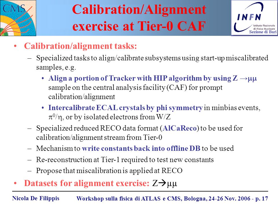 Nicola De Filippis Workshop sulla fisica di ATLAS e CMS, Bologna, 24-26 Nov. 2006 - p. 17 Calibration/alignment tasks: –Specialized tasks to align/cal