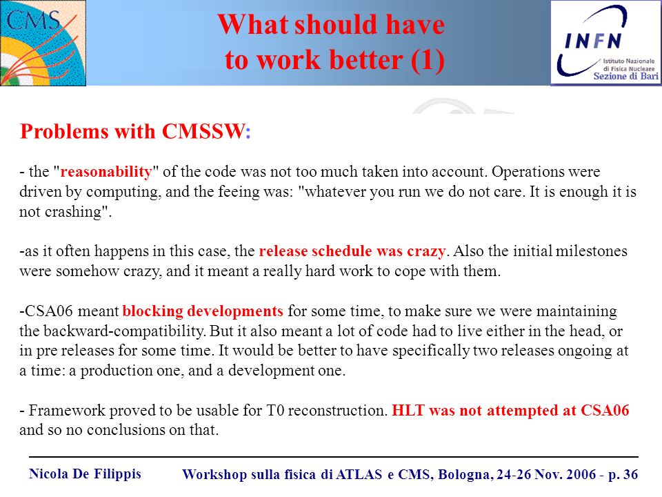 Nicola De Filippis Workshop sulla fisica di ATLAS e CMS, Bologna, 24-26 Nov. 2006 - p. 36 Problems with CMSSW: - the