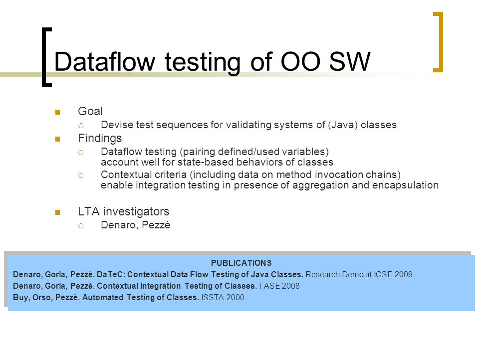 Dataflow testing of OO SW Goal Devise test sequences for validating systems of (Java) classes Findings Dataflow testing (pairing defined/used variables) account well for state-based behaviors of classes Contextual criteria (including data on method invocation chains) enable integration testing in presence of aggregation and encapsulation LTA investigators Denaro, Pezzè PUBLICATIONS Denaro, Gorla, Pezzè.