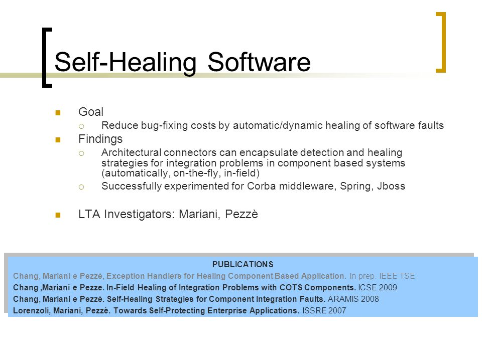 Self-Healing Software Goal Reduce bug-fixing costs by automatic/dynamic healing of software faults Findings Architectural connectors can encapsulate detection and healing strategies for integration problems in component based systems (automatically, on-the-fly, in-field) Successfully experimented for Corba middleware, Spring, Jboss LTA Investigators: Mariani, Pezzè PUBLICATIONS Chang, Mariani e Pezzè, Exception Handlers for Healing Component Based Application.